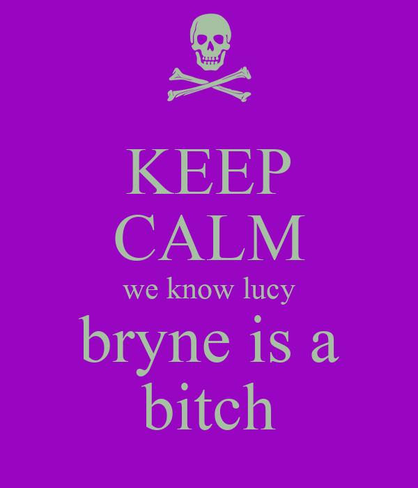 KEEP CALM we know lucy bryne is a bitch