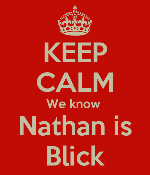 KEEP CALM We know  Nathan is Blick
