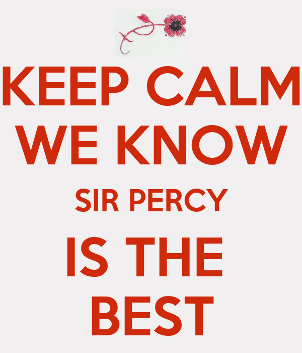 KEEP CALM WE KNOW SIR PERCY IS THE  BEST