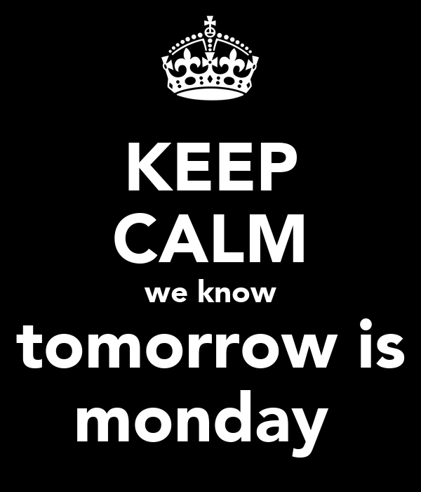 KEEP CALM we know tomorrow is monday