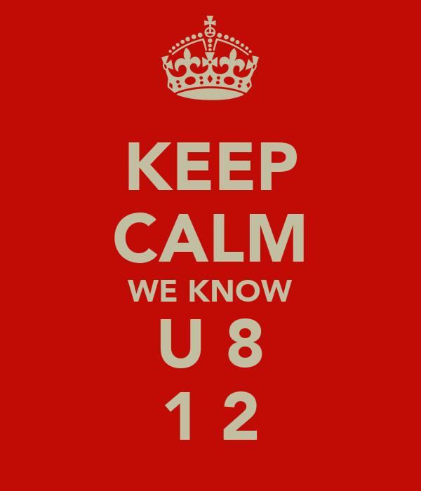 KEEP CALM WE KNOW U 8 1 2
