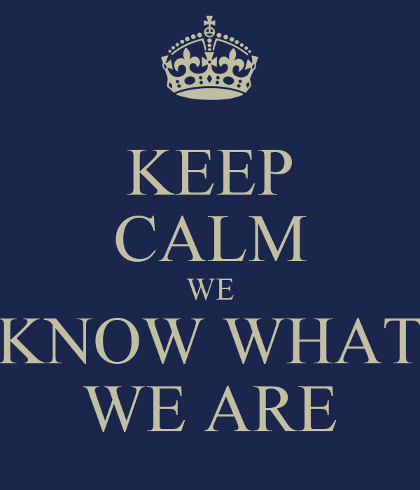 KEEP CALM WE KNOW WHAT WE ARE