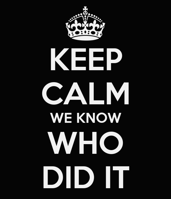 KEEP CALM WE KNOW WHO DID IT