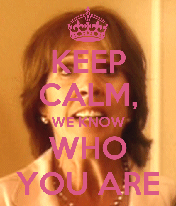 KEEP CALM, WE KNOW WHO YOU ARE