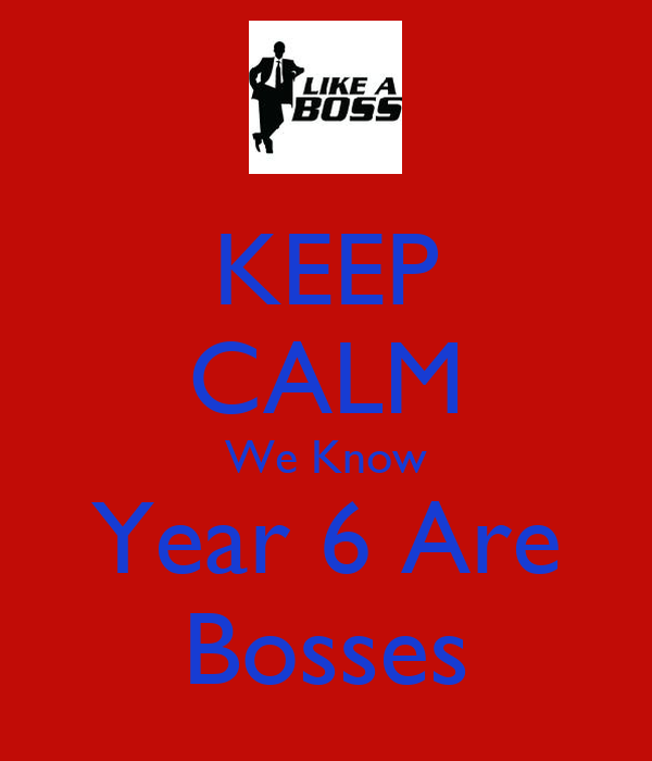 KEEP CALM We Know Year 6 Are Bosses