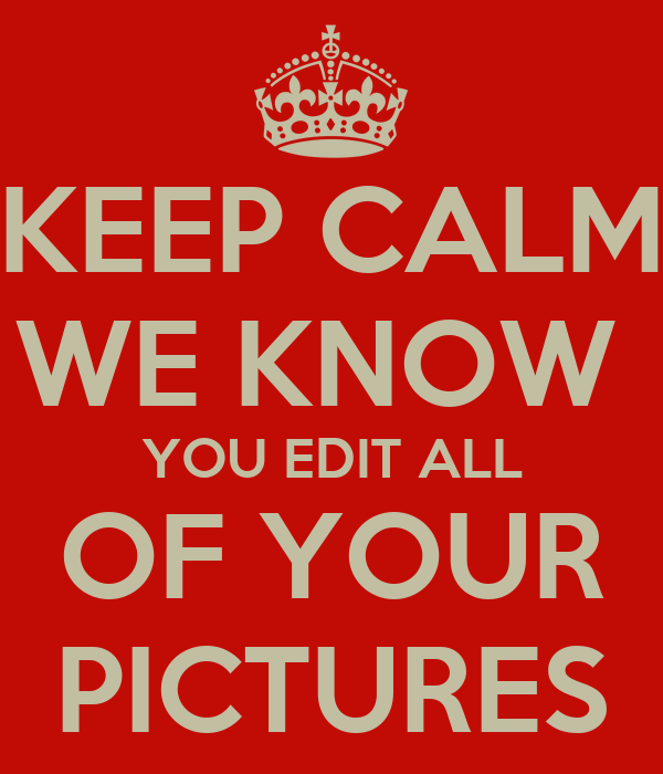 KEEP CALM WE KNOW  YOU EDIT ALL OF YOUR PICTURES
