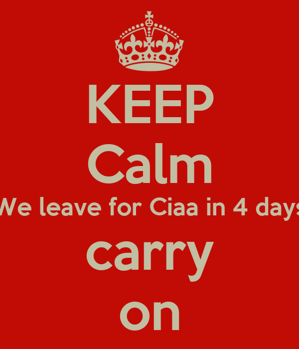 KEEP Calm We leave for Ciaa in 4 days carry on