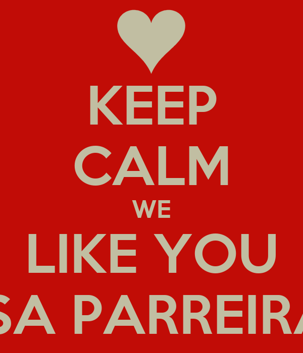KEEP CALM WE LIKE YOU ISA PARREIRA