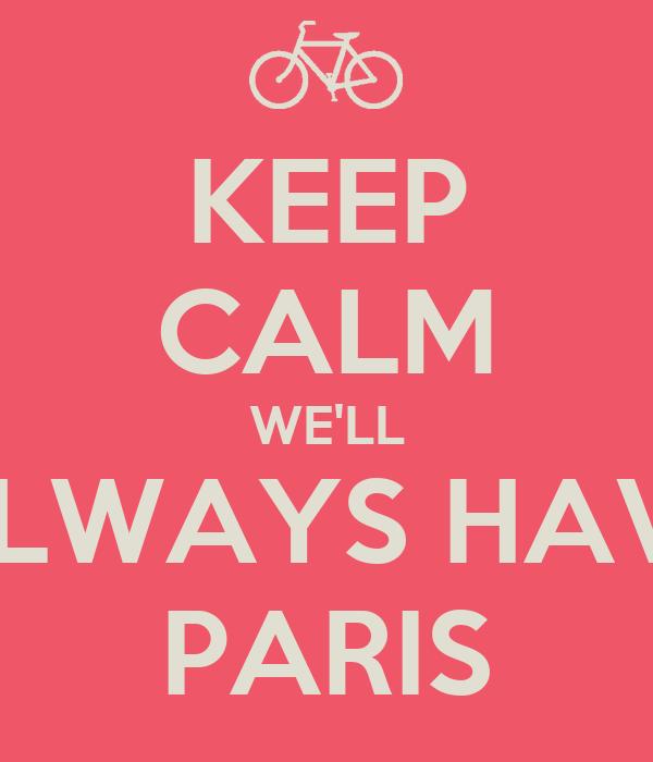 KEEP CALM WE'LL ALWAYS HAVE PARIS