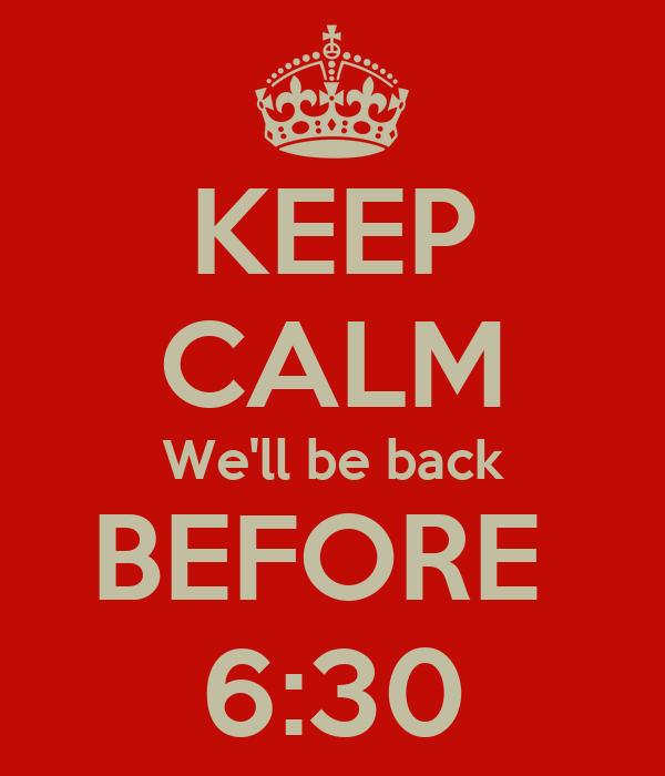 KEEP CALM We'll be back BEFORE  6:30