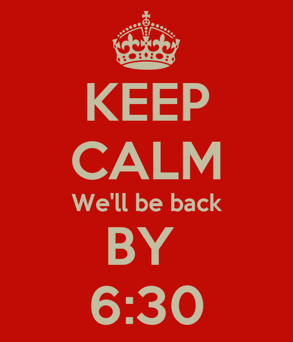 KEEP CALM We'll be back BY  6:30
