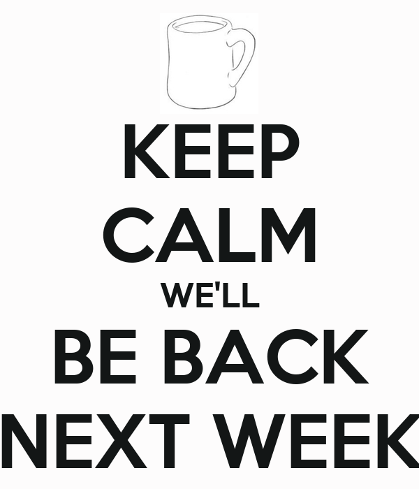 KEEP CALM WE'LL BE BACK NEXT WEEK