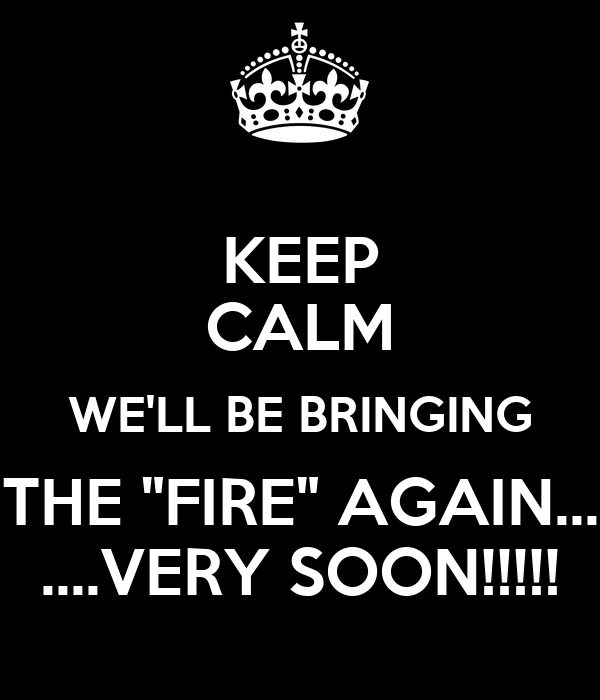 "KEEP CALM WE'LL BE BRINGING THE ""FIRE"" AGAIN... ....VERY SOON!!!!!"