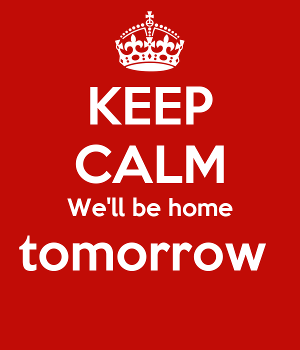Keep calm we 39 ll be home tomorrow poster sorin keep for Tomorrow s home