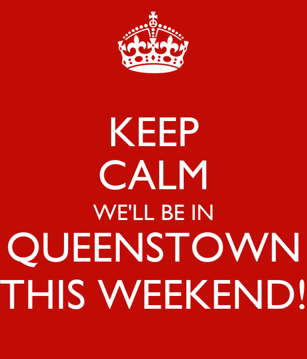KEEP CALM WE'LL BE IN QUEENSTOWN THIS WEEKEND!