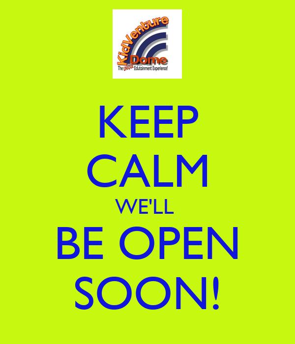 KEEP CALM WE'LL  BE OPEN SOON!
