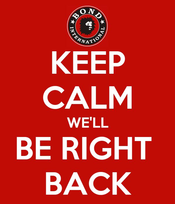 KEEP CALM WE'LL BE RIGHT  BACK