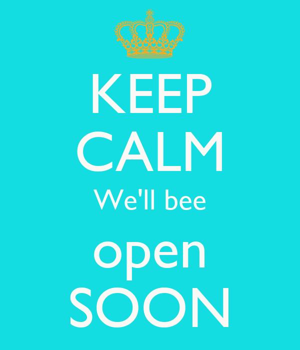 KEEP CALM We'll bee open SOON