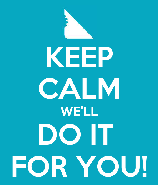 KEEP CALM WE'LL DO IT  FOR YOU!