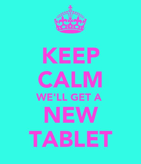 KEEP CALM WE'LL GET A  NEW TABLET