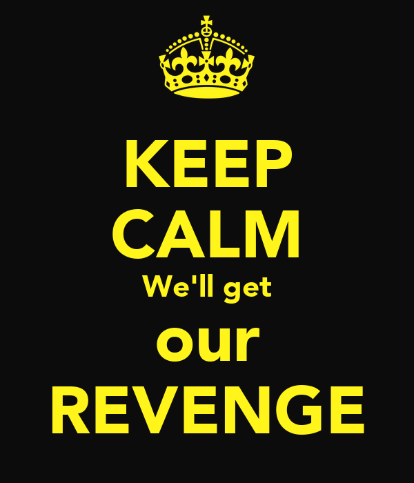KEEP CALM We'll get our REVENGE