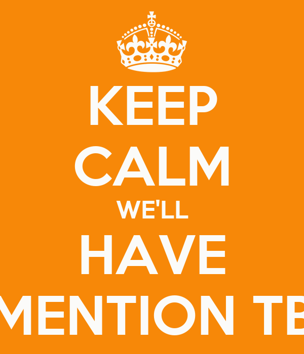 KEEP CALM WE'LL HAVE MENTION TB