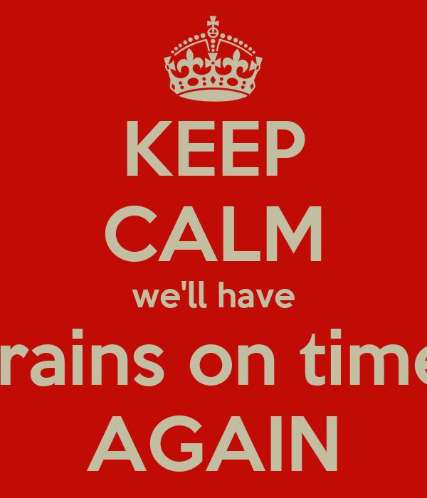 KEEP CALM we'll have trains on time AGAIN