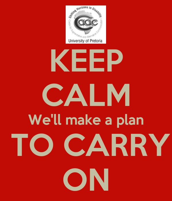 KEEP CALM We'll make a plan  TO CARRY ON