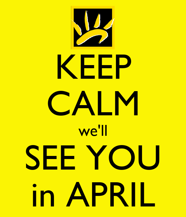 KEEP CALM we'll SEE YOU in APRIL