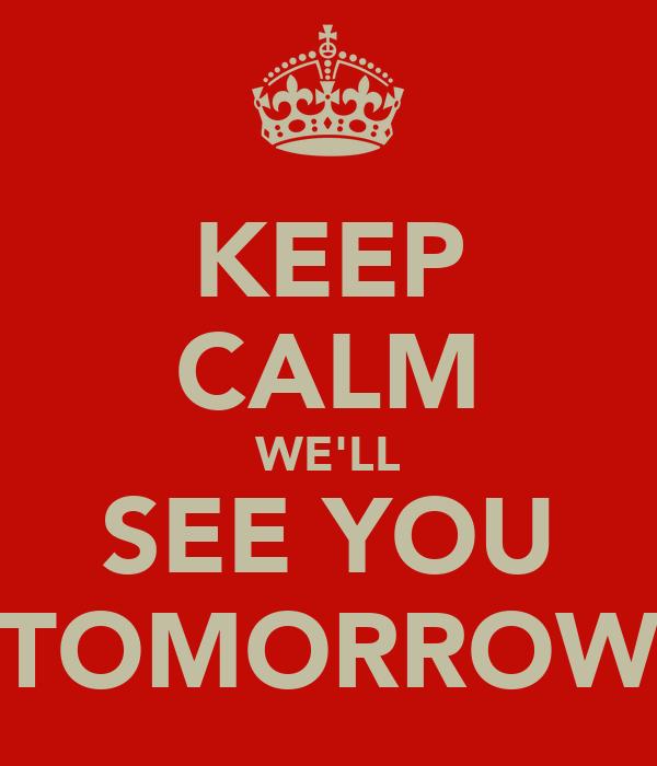 KEEP CALM WE'LL SEE YOU TOMORROW