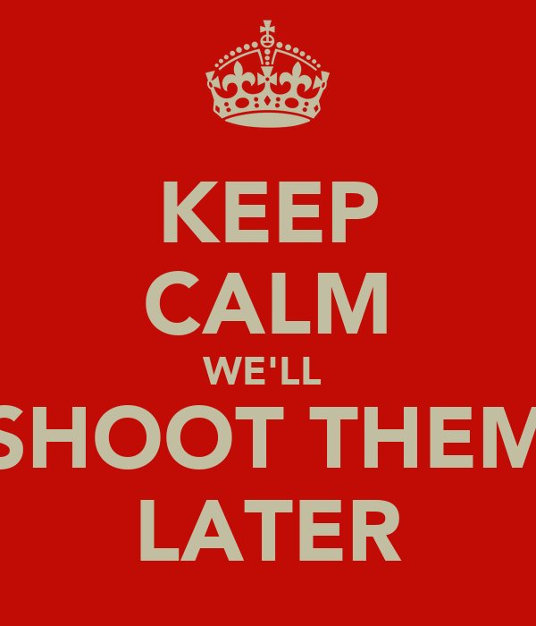 KEEP CALM WE'LL  SHOOT THEM LATER
