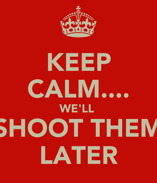 KEEP CALM.... WE'LL  SHOOT THEM LATER
