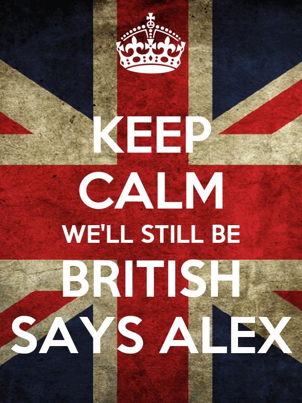 KEEP CALM WE'LL STILL BE BRITISH SAYS ALEX
