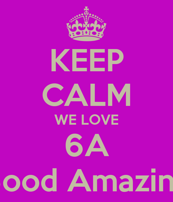 KEEP CALM WE LOVE 6A 6ood Amazing