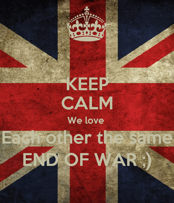 KEEP CALM We love  Each other the same END OF WAR ;)