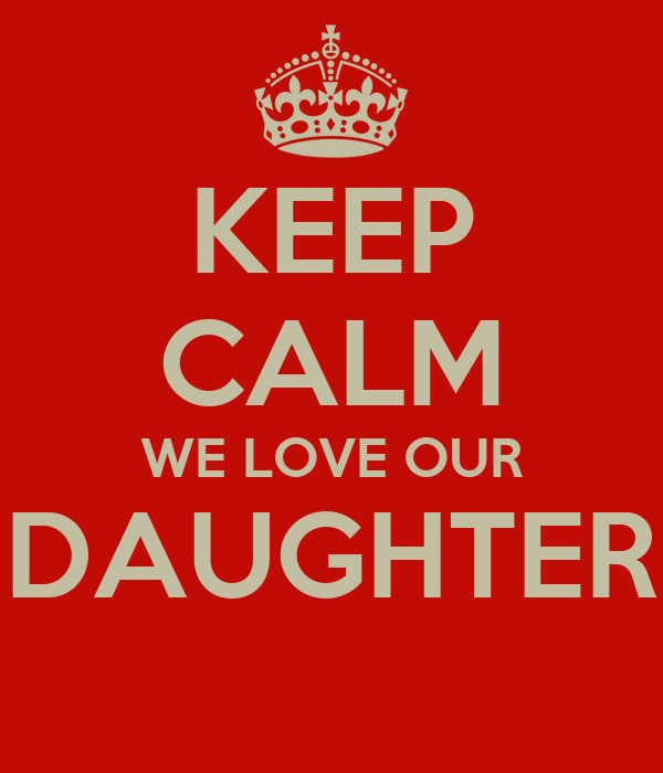 KEEP CALM WE LOVE OUR DAUGHTER