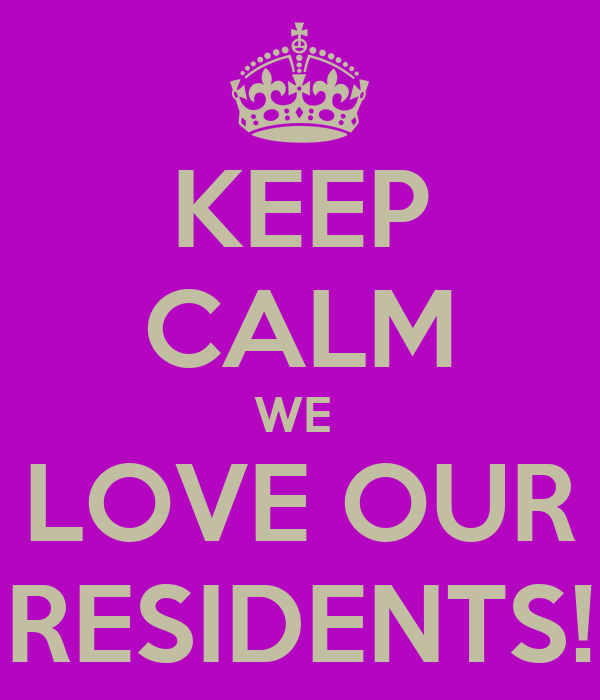 KEEP CALM WE  LOVE OUR RESIDENTS!