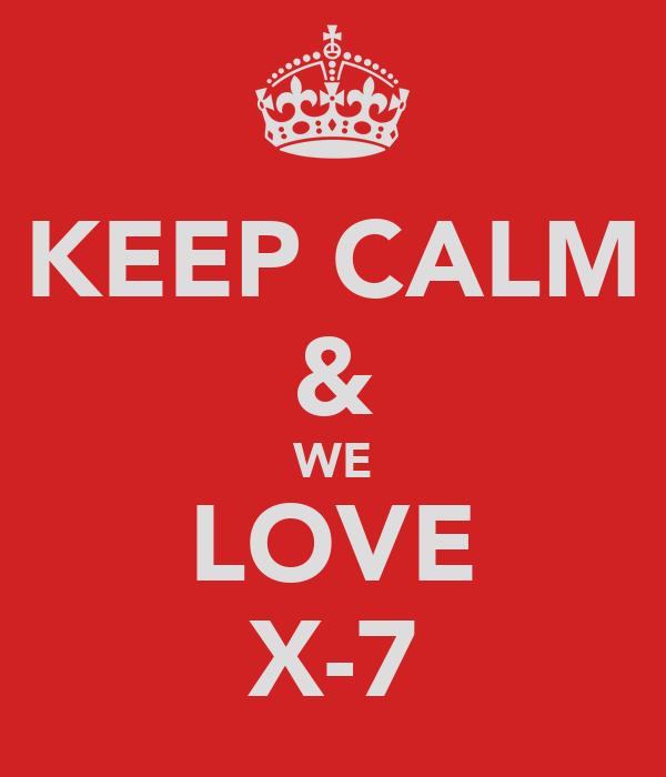 KEEP CALM & WE LOVE X-7