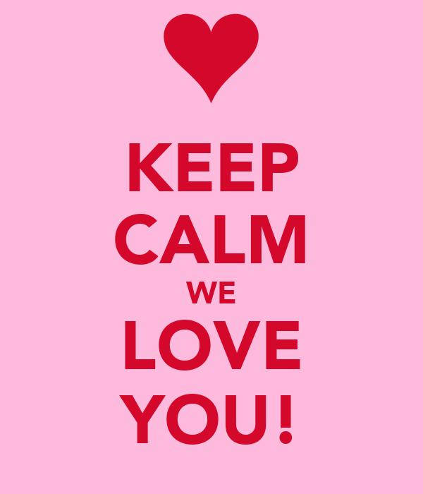 KEEP CALM WE LOVE YOU!
