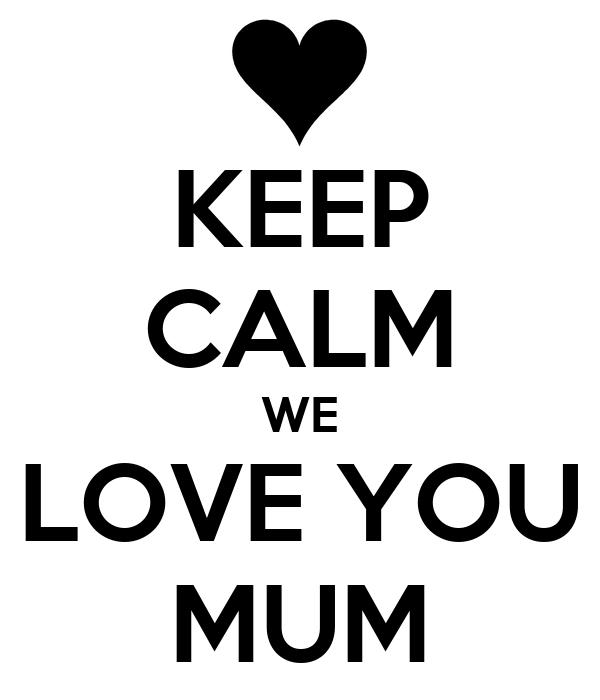 KEEP CALM WE LOVE YOU MUM