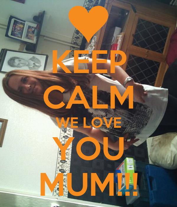 KEEP CALM WE LOVE YOU MUM!!!