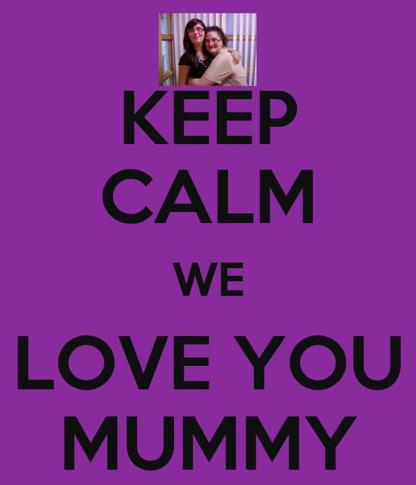 KEEP CALM WE LOVE YOU MUMMY
