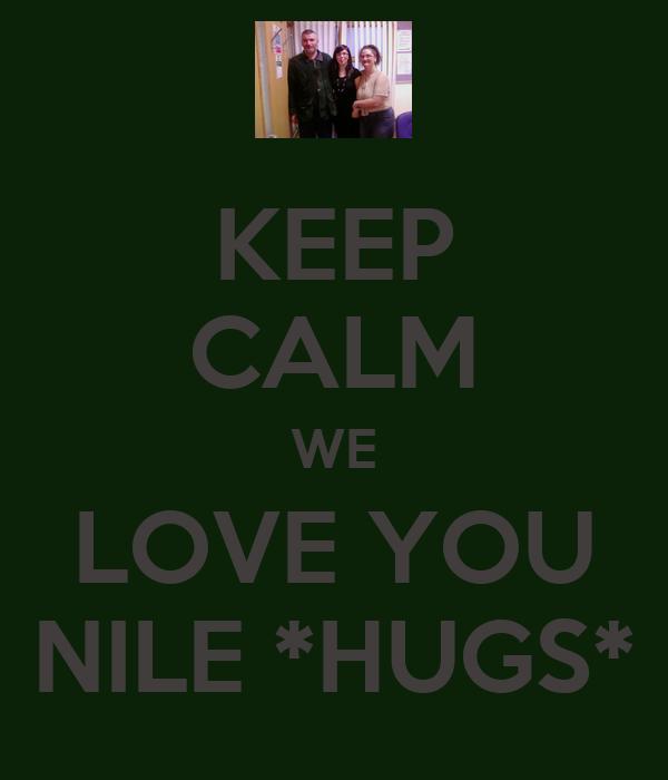 KEEP CALM WE LOVE YOU NILE *HUGS*