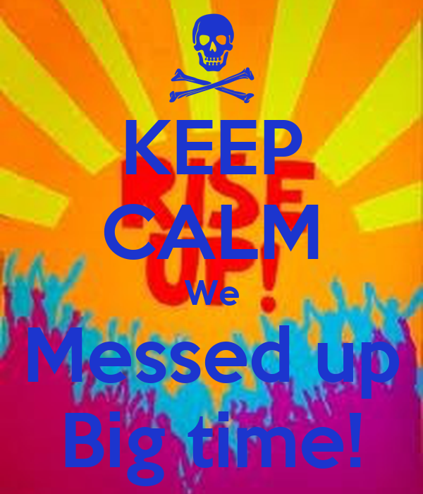 KEEP CALM We Messed up Big time!