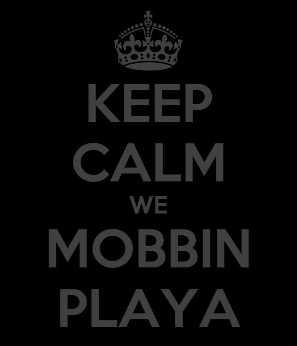 KEEP CALM WE MOBBIN PLAYA