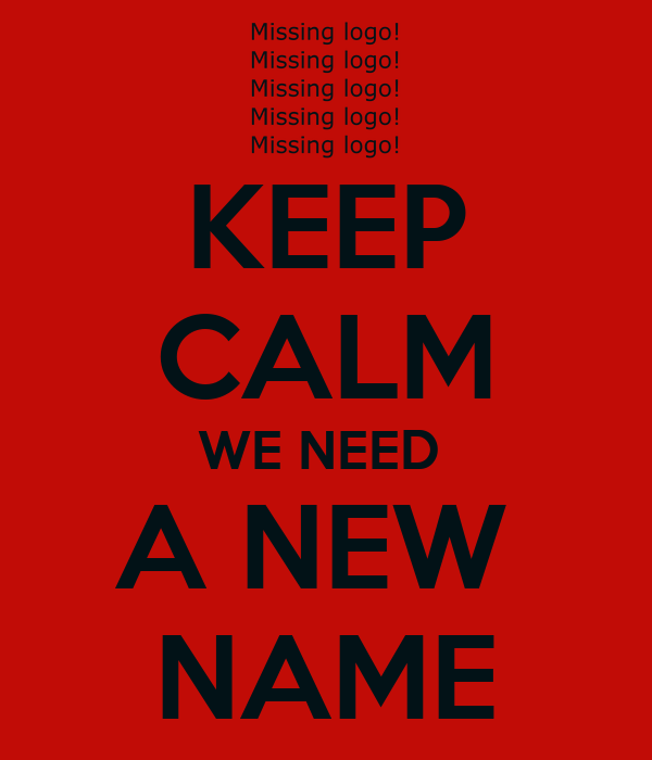 KEEP CALM WE NEED  A NEW  NAME