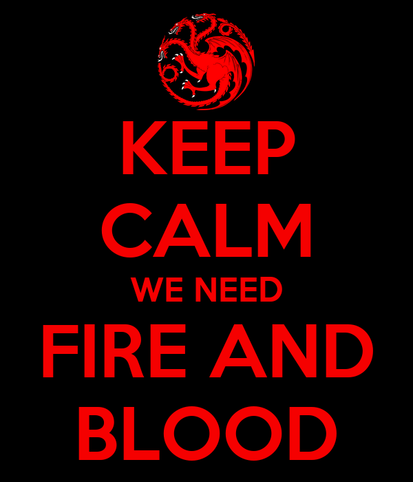 KEEP CALM WE NEED FIRE AND BLOOD