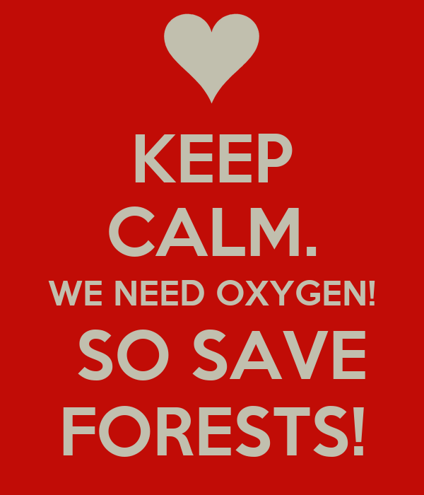 KEEP CALM. WE NEED OXYGEN!  SO SAVE FORESTS!