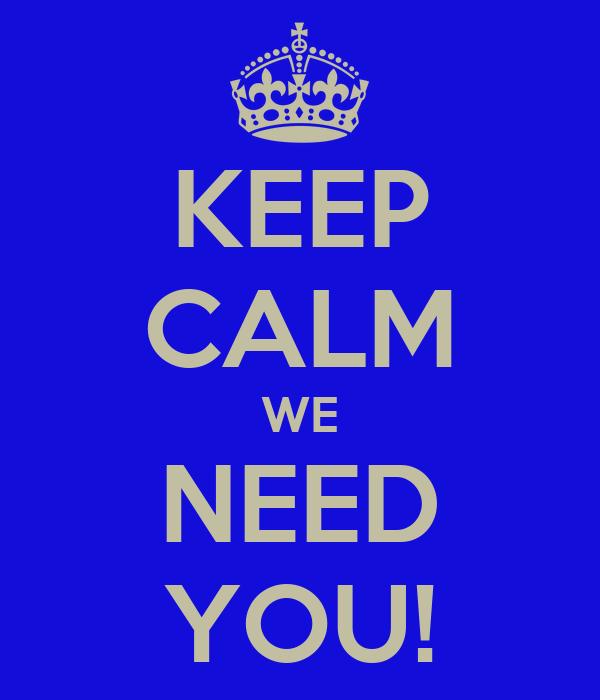 KEEP CALM WE NEED YOU!