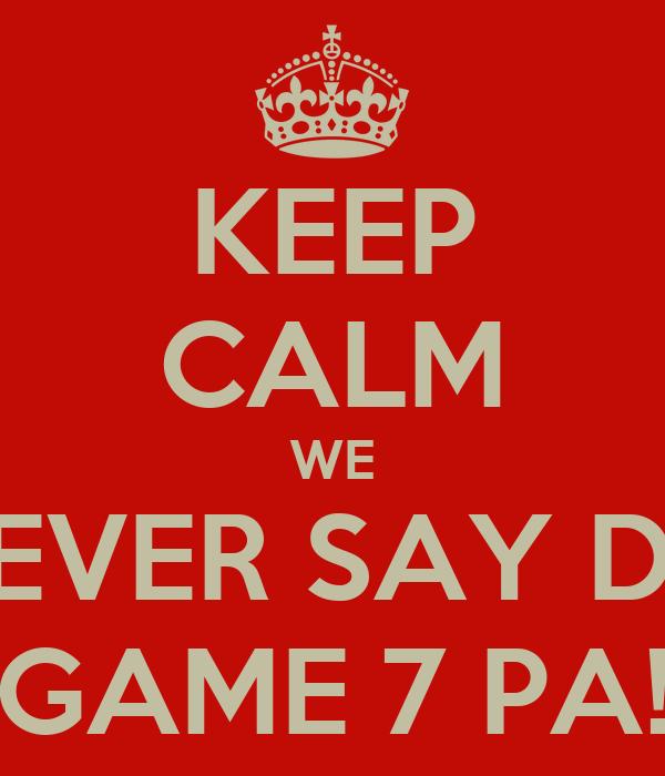 KEEP CALM WE NEVER SAY DIE GAME 7 PA!
